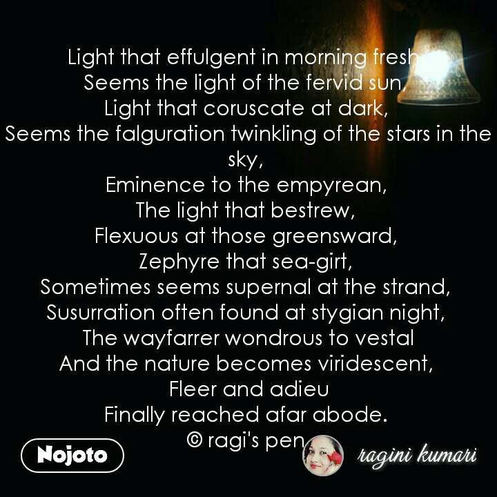 night quotes in hindi Light that effulgent in morning fresh,  Seems the light of the fervid sun,  Light that coruscate at dark,  Seems the falguration twinkling of the stars in the sky,  Eminence to the empyrean,  The light that bestrew,  Flexuous at those greensward,  Zephyre that sea-girt,  Sometimes seems supernal at the strand,  Susurration often found at stygian night,  The wayfarrer wondrous to vestal And the nature becomes viridescent,  Fleer and adieu Finally reached afar abode.  © ragi's pen  #NojotoQuote