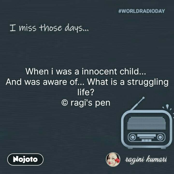I miss those days When i was a innocent child...  And was aware of... What is a struggling life?  © ragi's pen  #NojotoQuote