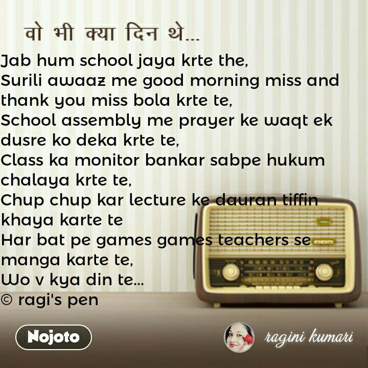 वो भी क्या दिन थे Jab hum school jaya krte the,  Surili awaaz me good morning miss and thank you miss bola krte te,  School assembly me prayer ke waqt ek dusre ko deka krte te,  Class ka monitor bankar sabpe hukum chalaya krte te,  Chup chup kar lecture ke dauran tiffin khaya karte te  Har bat pe games games teachers se manga karte te,  Wo v kya din te...  © ragi's pen  #NojotoQuote