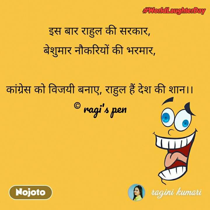 world laughter day इस बार राहुल की सरकार,  बेशुमार नौकरियों की भरमार,   कांग्रेस को विजयी बनाए, राहुल हैं देश की शान।।  © ragi's pen