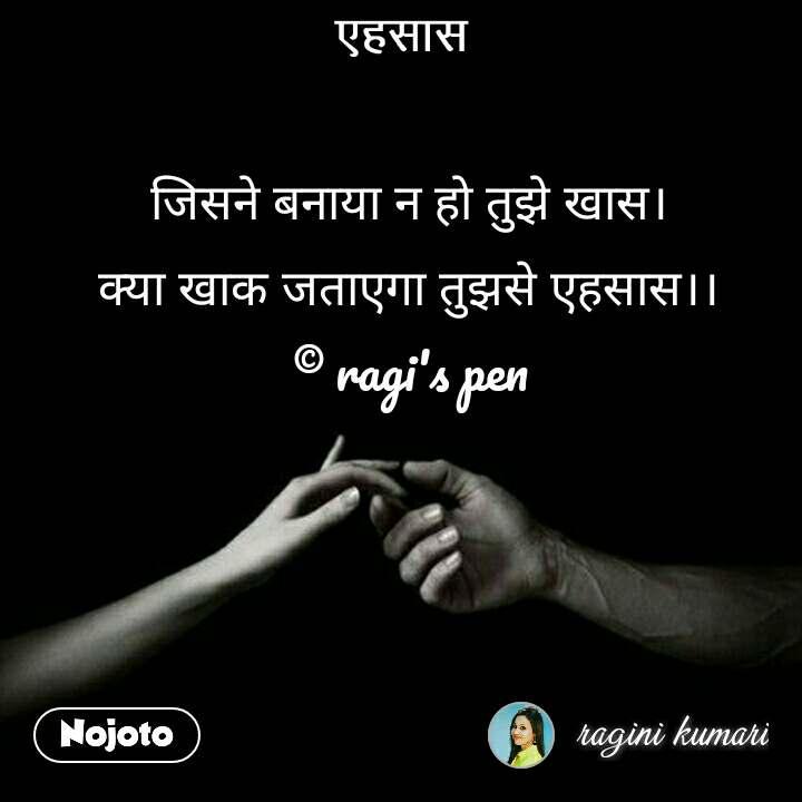 एहसास जिसने बनाया न हो तुझे खास।  क्या खाक जताएगा तुझसे एहसास।।  © ragi's pen