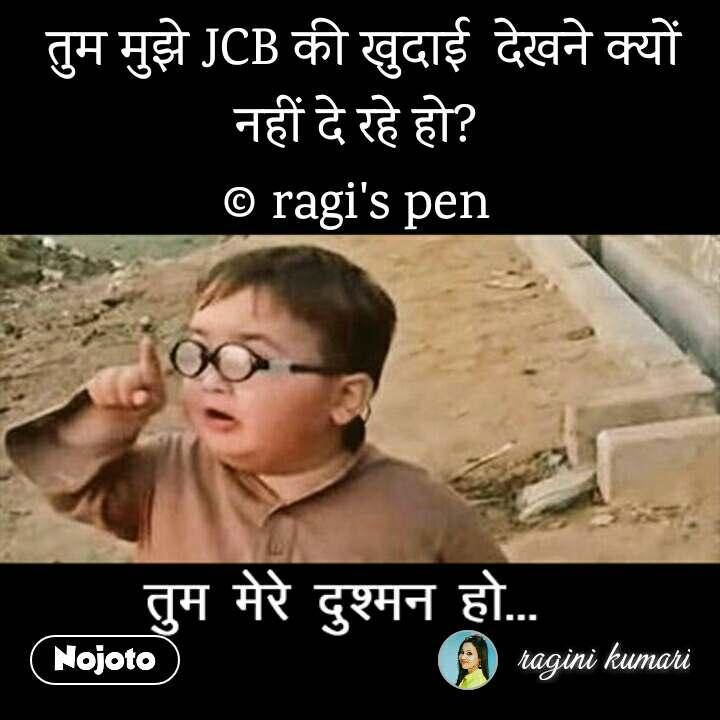 तुम मेरे दुश्मन हो  तुम मुझे JCB की खुदाई  देखने क्यों नहीं दे रहे हो?  © ragi's pen
