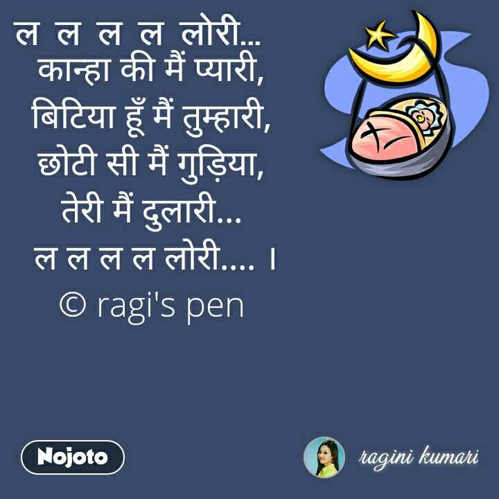 ल ल ल  ल लोरी कान्हा की मैं प्यारी,  बिटिया हूँ मैं तुम्हारी,  छोटी सी मैं गुड़िया,  तेरी मैं दुलारी...  ल ल ल ल लोरी.... । © ragi's pen