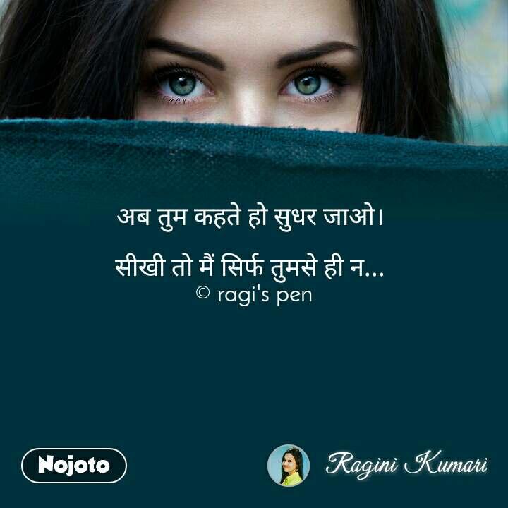 अब तुम कहते हो सुधर जाओ।   सीखी तो मैं सिर्फ तुमसे ही न...  © ragi's pen