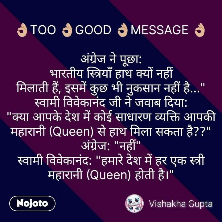 """👌🏼TOO 👌🏼GOOD 👌🏼MESSAGE 👌🏼  अंग्रेज ने पूछा: भारतीय स्त्रियाँ हाथ क्यों नहीं मिलाती हैं, इसमें कुछ भी नुकसान नहीं है..."""" स्वामी विवेकानंद जी ने जवाब दिया: """"क्या आपके देश में कोई साधारण व्यक्ति आपकी महारानी (Queen) से हाथ मिला सकता है??"""" अंग्रेज: """"नहीं"""" स्वामी विवेकानंद: """"हमारे देश में हर एक स्त्री महारानी (Queen) होती है।""""  #NojotoQuote"""