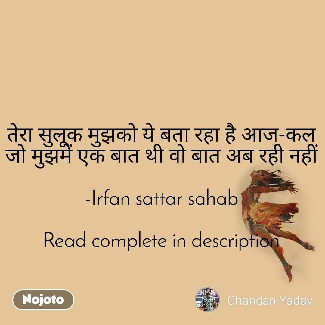 तेरा सुलूक मुझको ये बता रहा है आज-कल जो मुझमें एक बात थी वो बात अब रही नहीं  -Irfan sattar sahab  Read complete in description