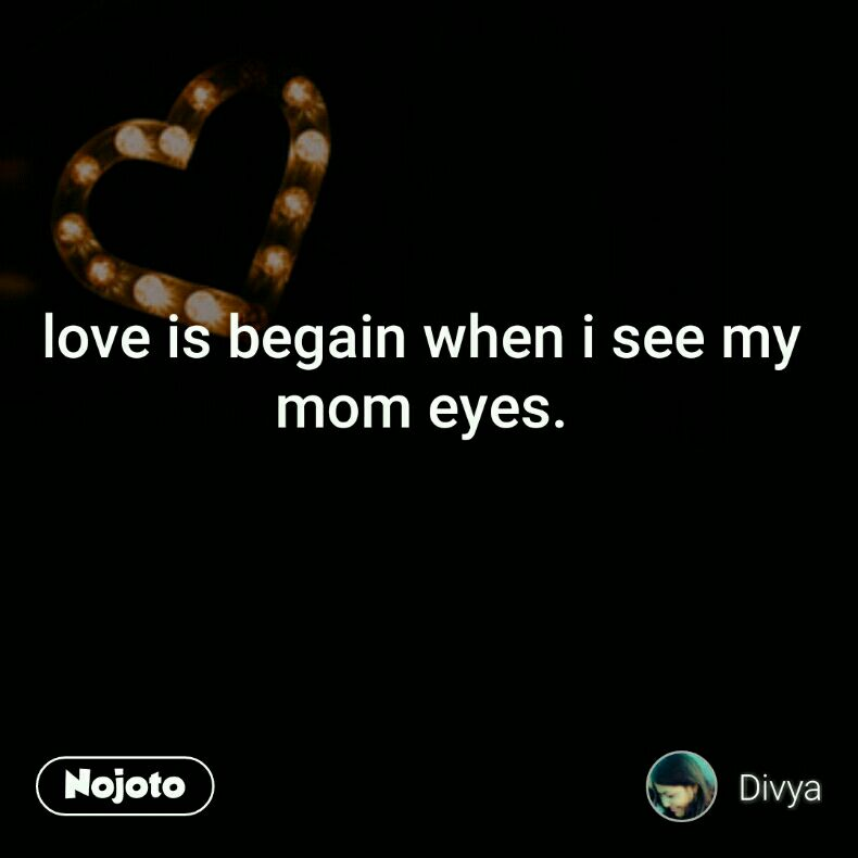 love is begain when i see my  mom eyes.