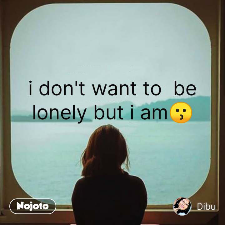 i don't want to  be lonely but i am😗  #NojotoQuote