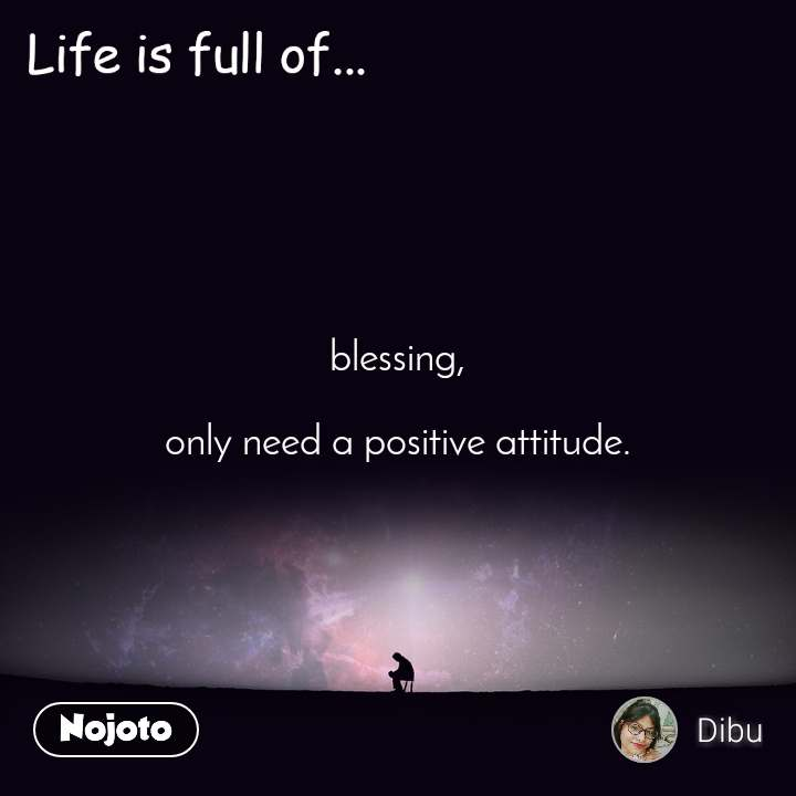 Life is full of blessing,  only need a positive attitude.