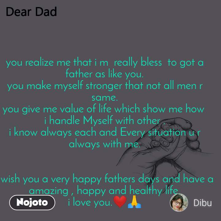 you realize me that i m  really bless  to got a father as like you. you make myself stronger that not all men r  same. you give me value of life which show me how  i handle Myself with other . i know always each and Every situation u r always with me.   i wish you a very happy fathers days and have a amazing , happy and healthy life. i love you.❤🙏