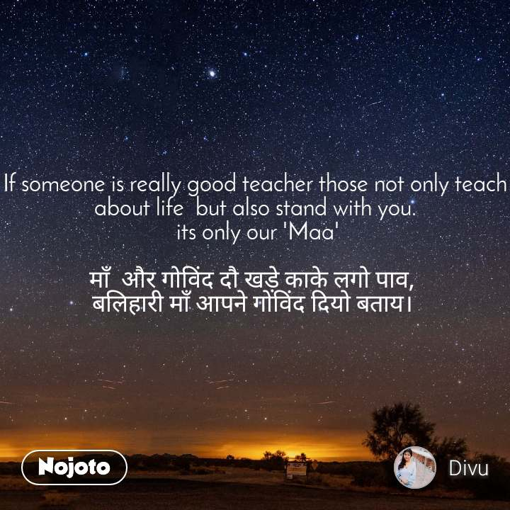 If someone is really good teacher those not only teach about life  but also stand with you.  its only our 'Maa'  माँ  और गोविंद दौ खड़े काके लगो पाव,  बलिहारी माँ आपने गोविंद दियो बताय।