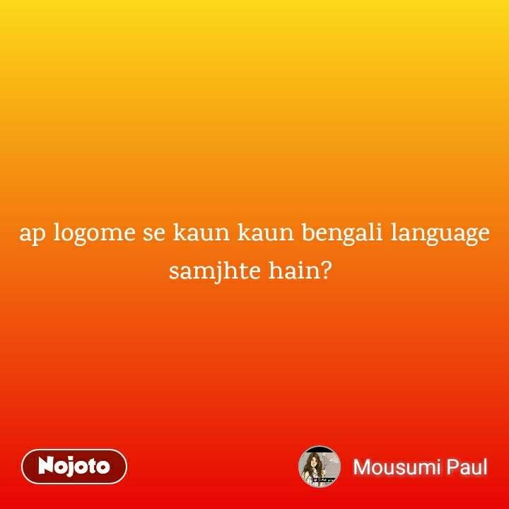 ap logome se kaun kaun bengali language samjhte hain?