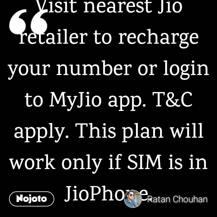 For less than Rs 2/day enjoy unlimited voice and data (1GB at high speed). Recharge your Jio number 7627043646 with Rs49 plan valid for 28 days. Visit nearest Jio retailer to recharge your number or login to MyJio app. T&C apply. This plan will work only if SIM is in JioPhone.