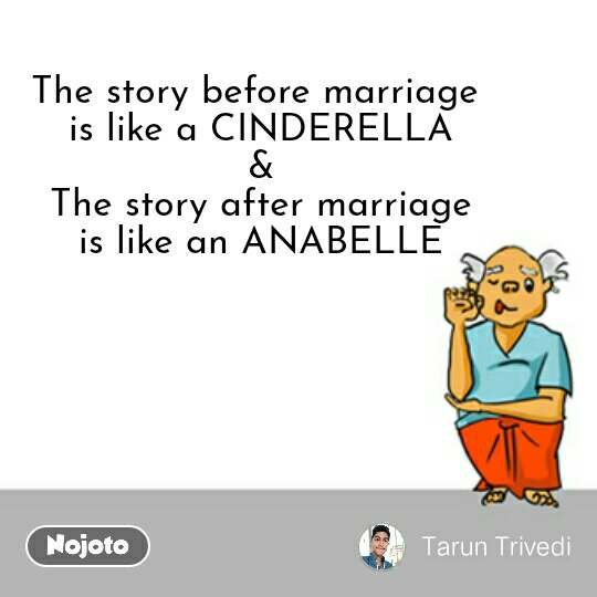The story before marriage  is like a CINDERELLA & The story after marriage is like an ANABELLE