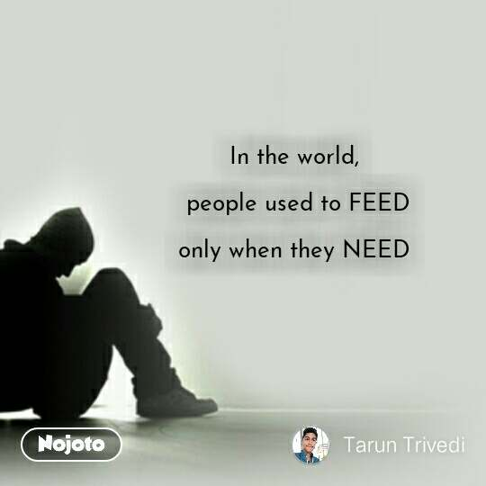 In the world,   people used to FEED  only when they NEED