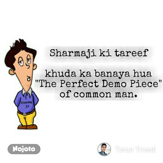 "Sharmaji ki tareef  khuda ka banaya hua ""The Perfect Demo Piece"" of common man."