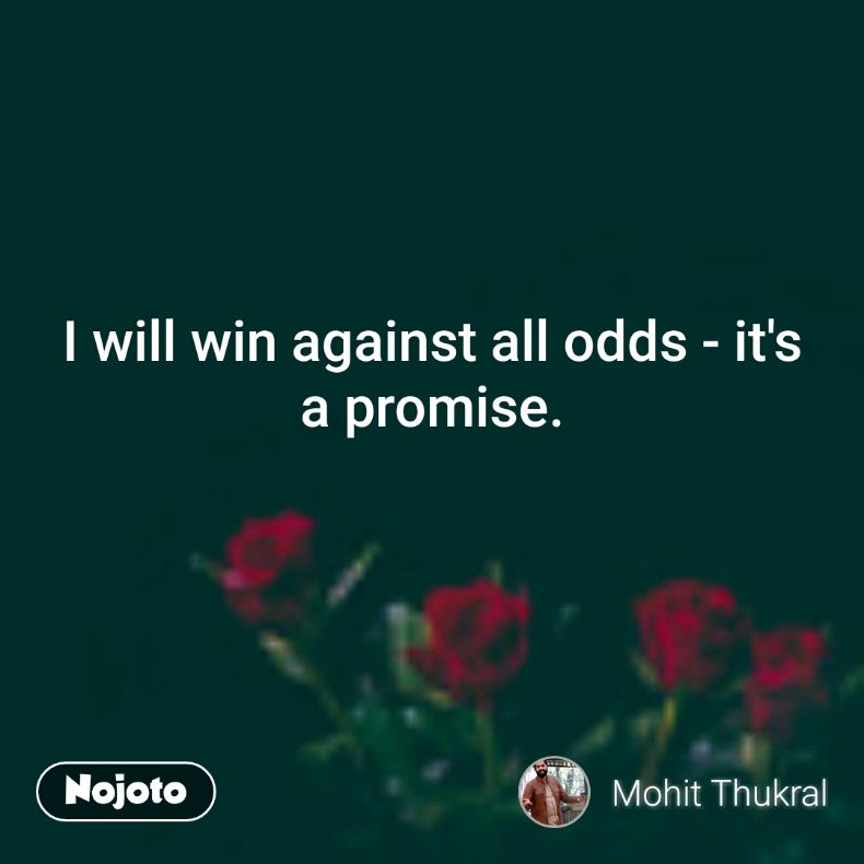 I will win against all odds - it's a promise.