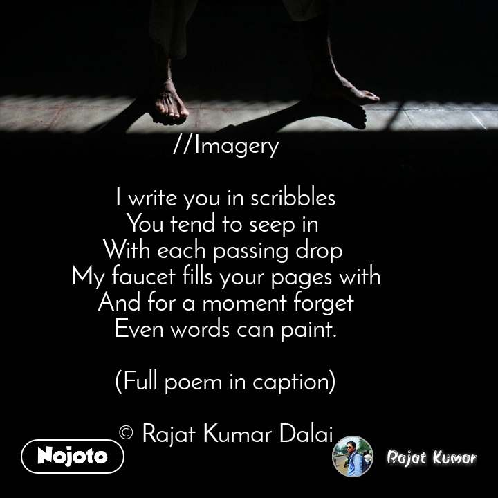 //Imagery  I write you in scribbles You tend to seep in  With each passing drop  My faucet fills your pages with And for a moment forget Even words can paint.   (Full poem in caption)  © Rajat Kumar Dalai