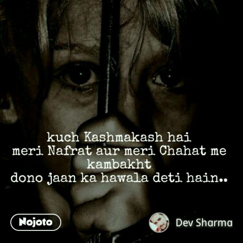 kuch Kashmakash hai meri Nafrat aur meri Chahat me kambakht dono jaan ka hawala deti hain..