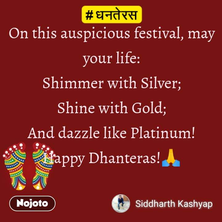 धनतेरस On this auspicious festival, may your life: Shimmer with Silver; Shine with Gold; And dazzle like Platinum! Happy Dhanteras!🙏
