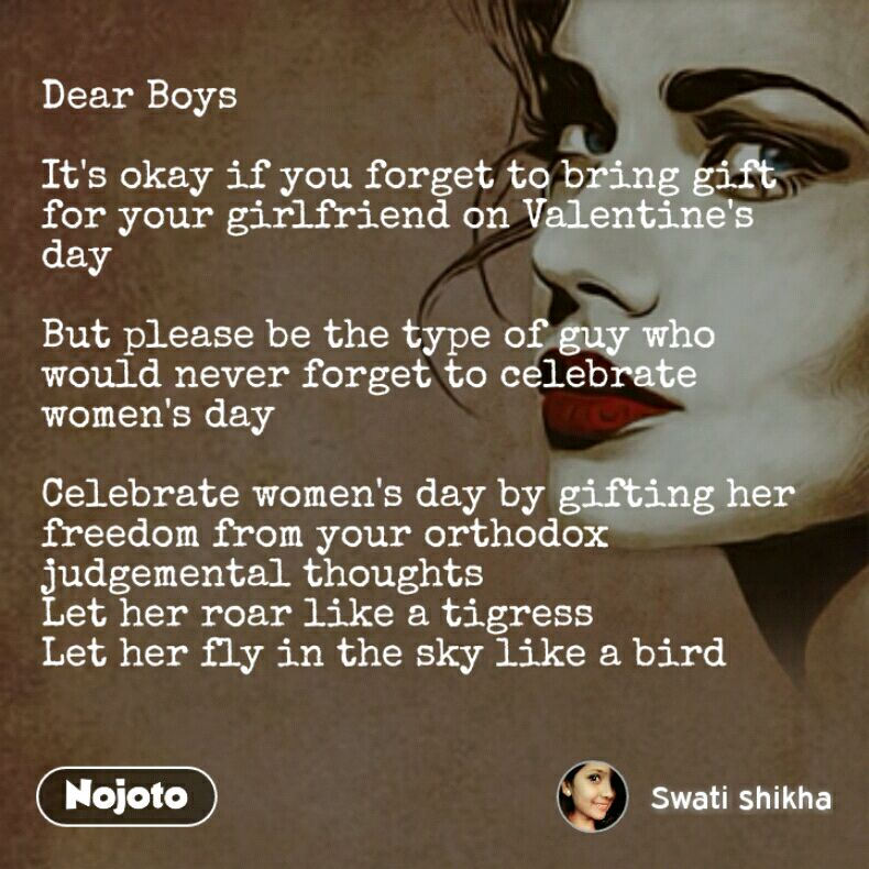 Dear Boys   It's okay if you forget to bring gift for your girlfriend on Valentine's day  But please be the type of guy who would never forget to celebrate women's day  Celebrate women's day by gifting her freedom from your orthodox judgemental thoughts Let her roar like a tigress Let her fly in the sky like a bird