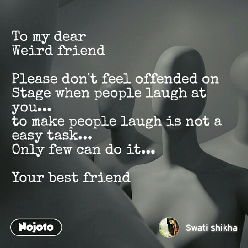To my dear  Weird friend  Please don't feel offended on Stage when people laugh at you... to make people laugh is not a easy task... Only few can do it...  Your best friend