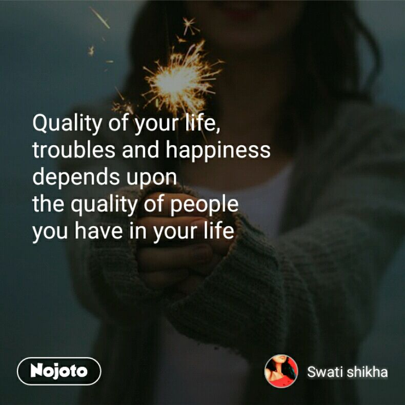 Quality of your life,  troubles and happiness  depends upon  the quality of people  you have in your life