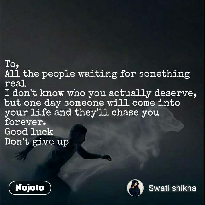 To, All the people waiting for something real I don't know who you actually deserve, but one day someone will come into your life and they'll chase you forever. Good luck  Don't give up  #NojotoQuote