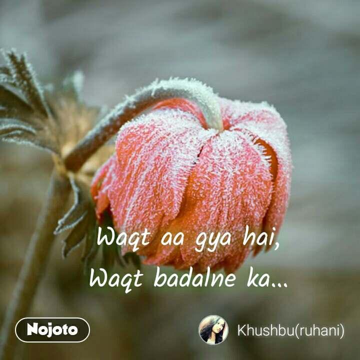 Waqt aa gya hai, Waqt badalne ka...