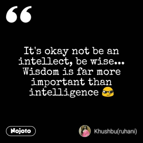 It's okay not be an intellect, be wise... Wisdom is far more important than intelligence 😎 #NojotoQuote