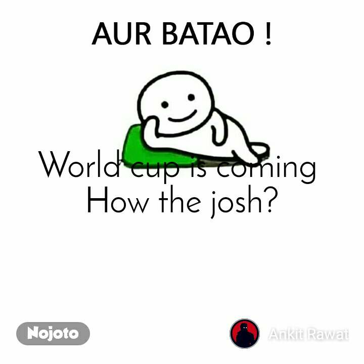 Aur Batao World cup is coming  How the josh?