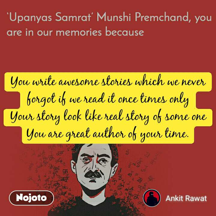 Upanyas samrat munshi Premchand you are in our memories because You write awesome stories which we never forgot if we read it once times only Your story look like real story of some one You are great author of your time.