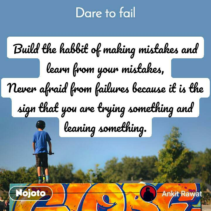 Dare to fail Build the habbit of making mistakes and learn from your mistakes, Never afraid from failures because it is the sign that you are trying something and leaning something.