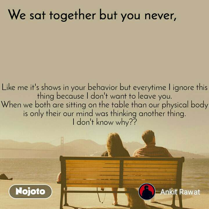 We sat together but you never, Like me it's shows in your behavior but everytime I ignore this thing because I don't want to leave you. When we both are sitting on the table than our physical body is only their our mind was thinking another thing. I don't know why??