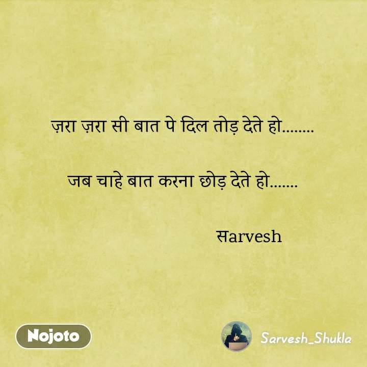 ज़रा ज़रा सी बात पे दिल तोड़ देते हो........  जब चाहे बात करना छोड़ देते हो.......                                    सarvesh