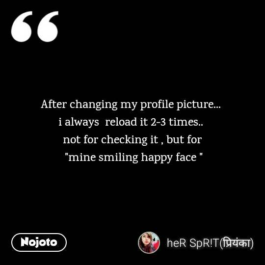 "After changing my profile picture...  i always  reload it 2-3 times..  not for checking it , but for  ""mine smiling happy face """
