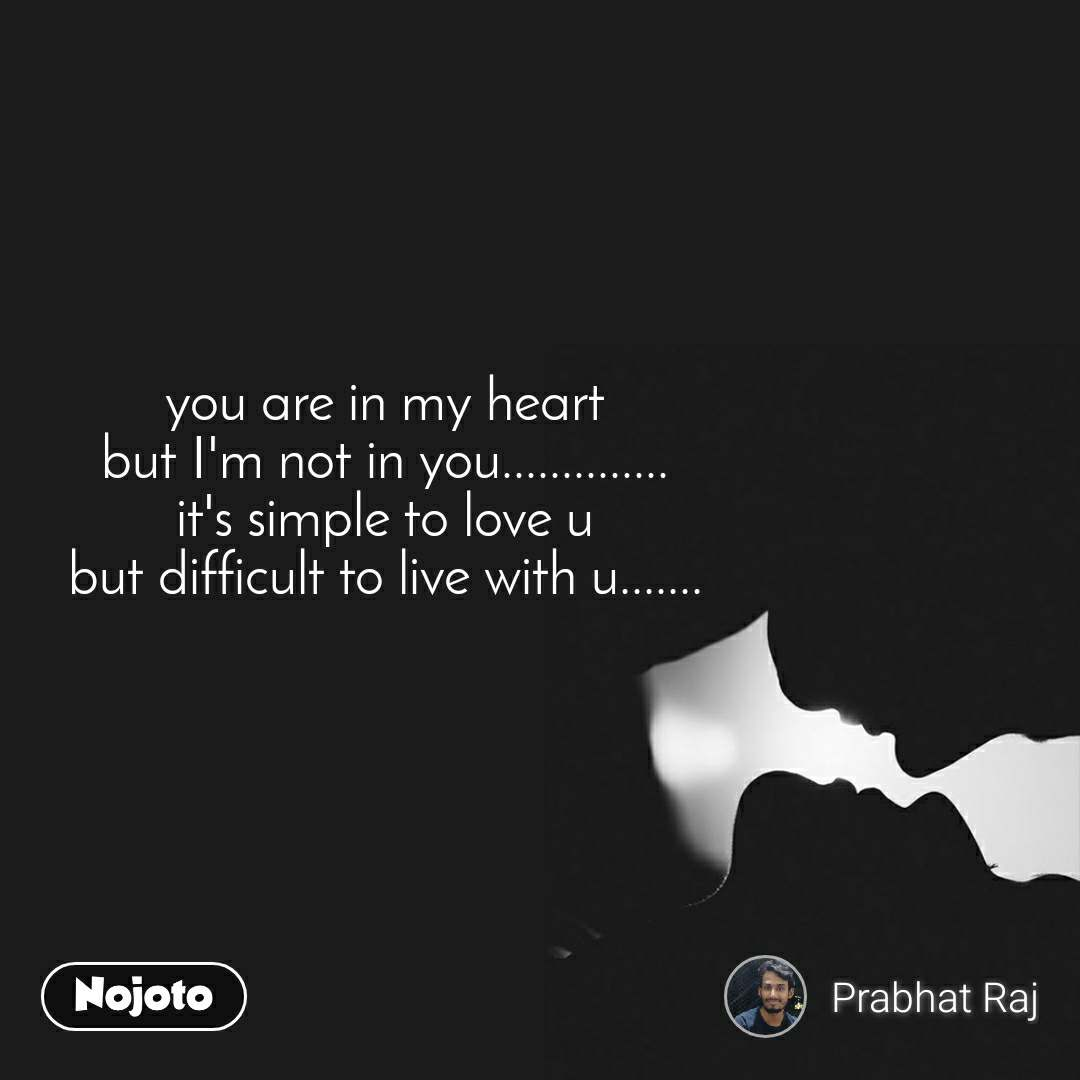 you are in my heart but I'm not in you.............. it's simple to love u but difficult to live with u.......