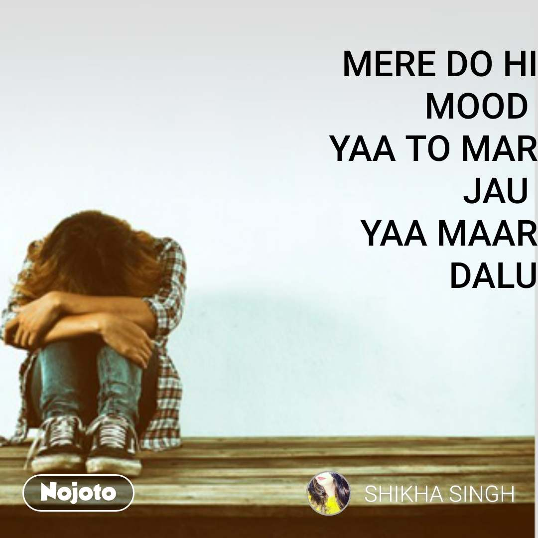 Sad Quotes In Hindi Mere Do Hi Mood Yaa To Mar Jau Yaa Maar Dalu