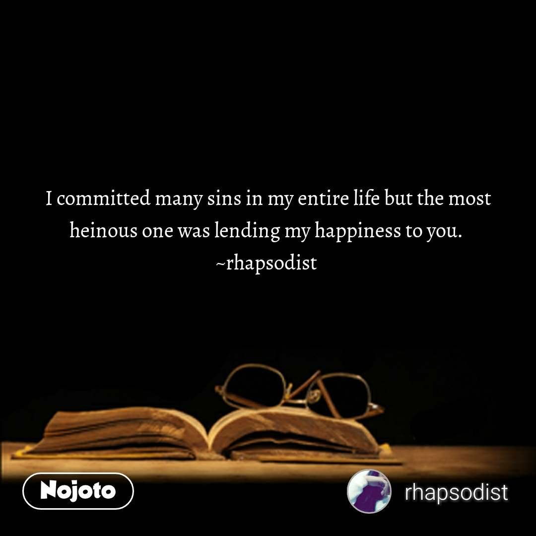 I committed many sins in my entire life but the most heinous one was lending my happiness to you.  ~rhapsodist