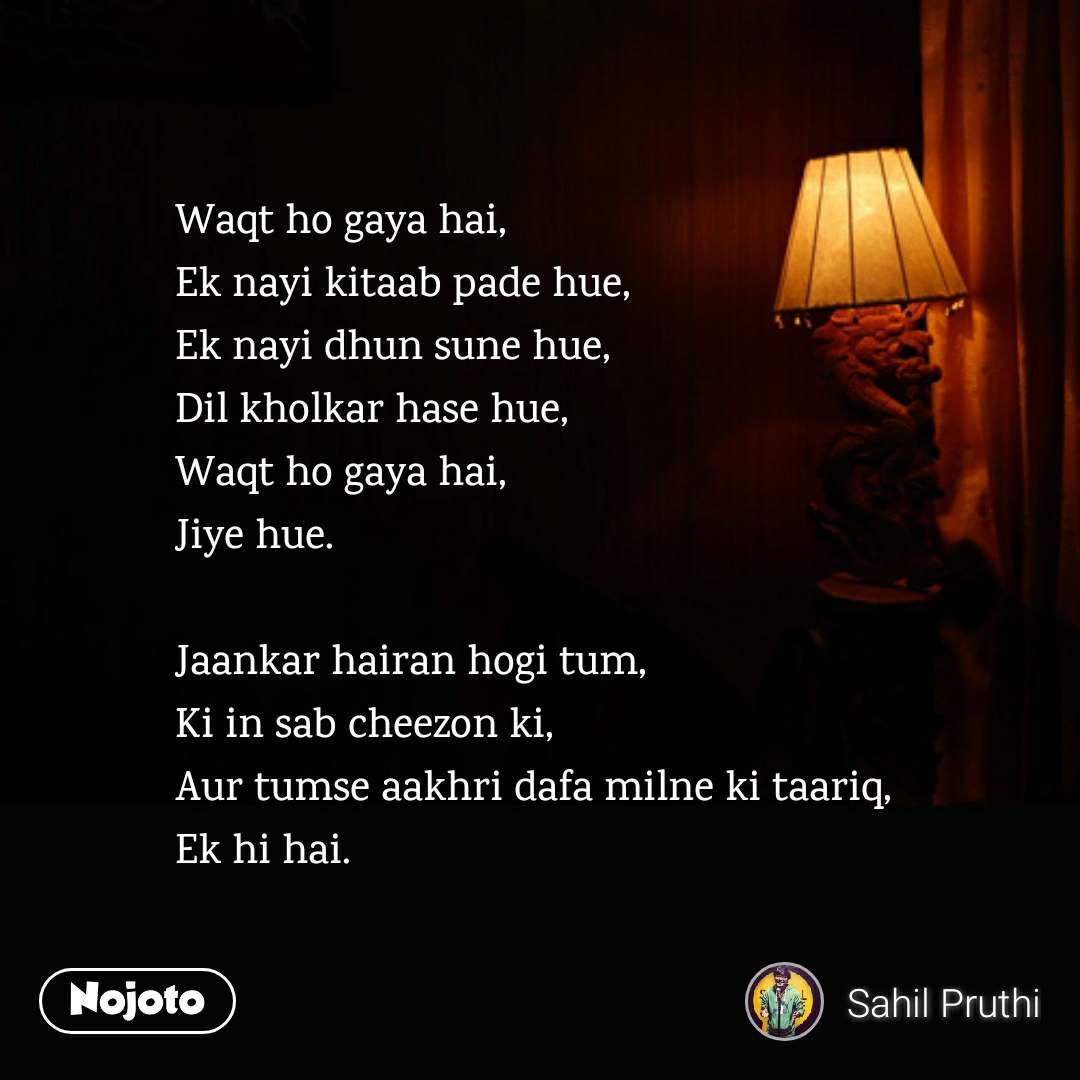 Waqt ho gaya hai, Ek nayi kitaab pade hue, Ek nayi dhun sune hue, Dil kholkar hase hue, Waqt ho gaya hai,  Jiye hue.  Jaankar hairan hogi tum, Ki in sab cheezon ki, Aur tumse aakhri dafa milne ki taariq, Ek hi hai.