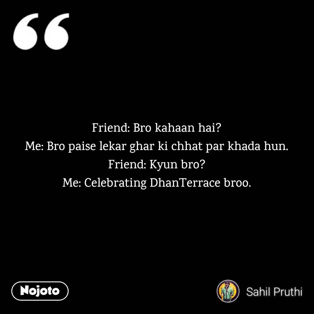 Friend: Bro kahaan hai? Me: Bro paise lekar ghar ki chhat par khada hun. Friend: Kyun bro? Me: Celebrating DhanTerrace broo.