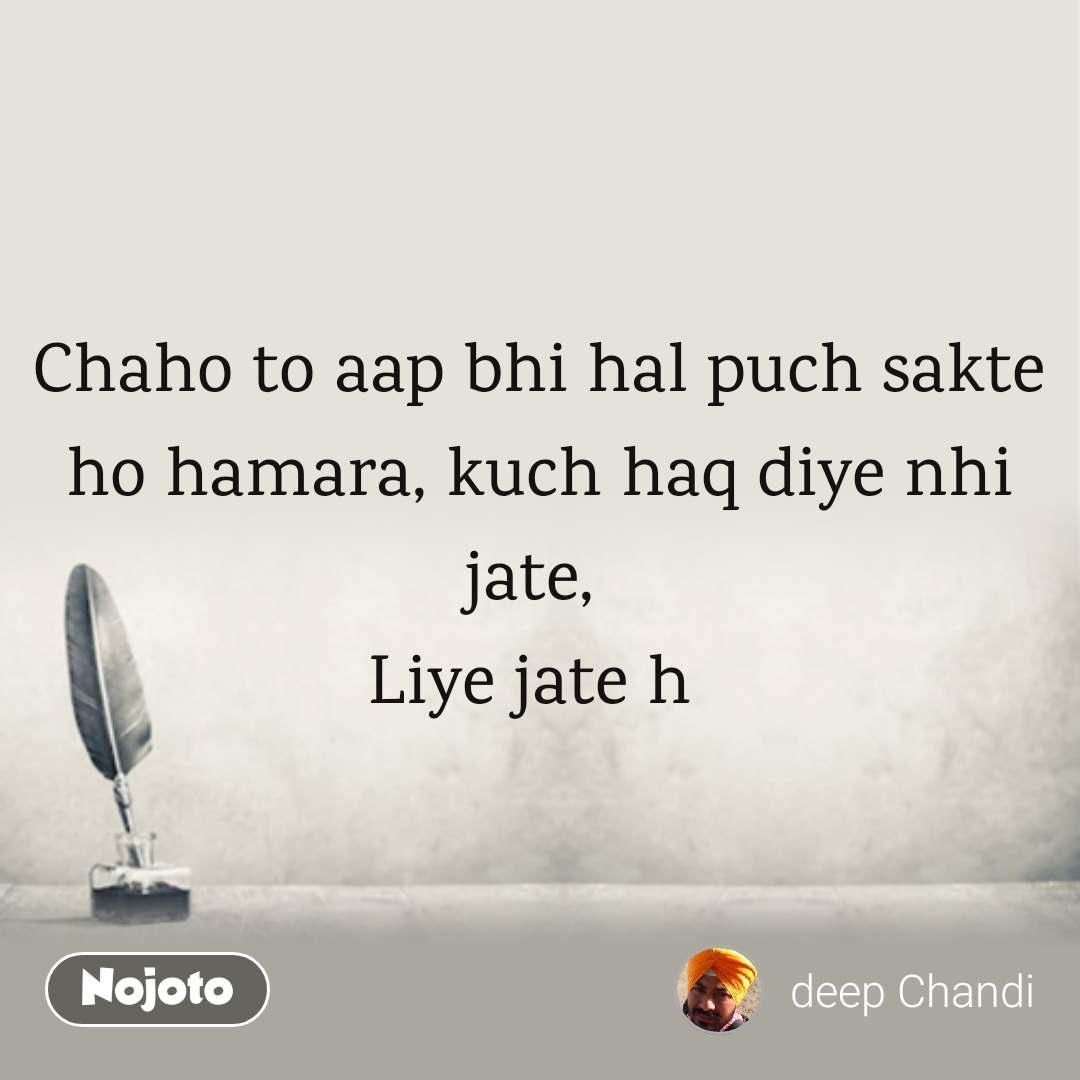Chaho to aap bhi hal puch sakte ho hamara, kuch haq diye nhi jate,  Liye jate h