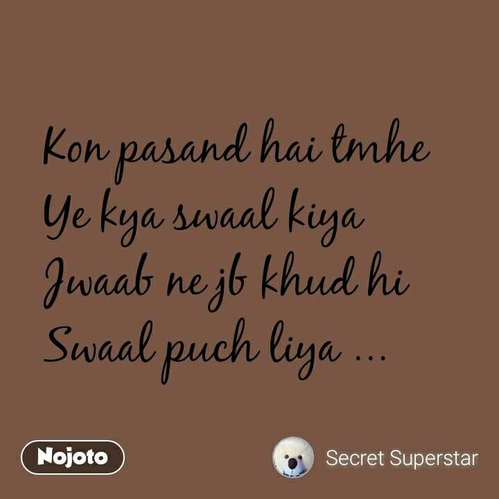 Kon pasand hai tmhe  Ye kya swaal kiya  Jwaab ne jb khud hi  Swaal puch liya ... #NojotoQuote