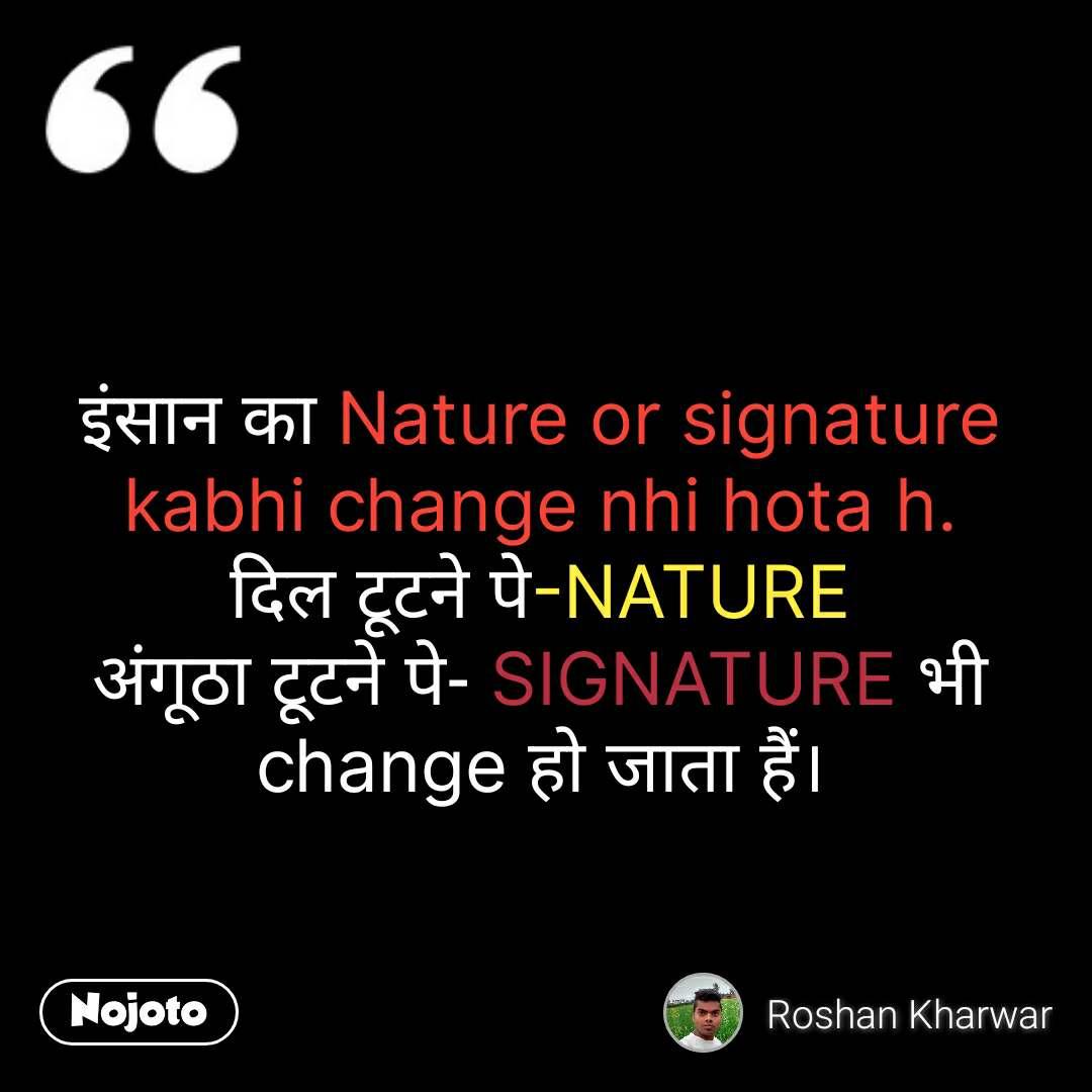 इंसान का Nature or signature kabhi change nhi hota h. दिल टूटने पे-NATURE अंगूठा टूटने पे- SIGNATURE भी change हो जाता हैं।  #NojotoQuote