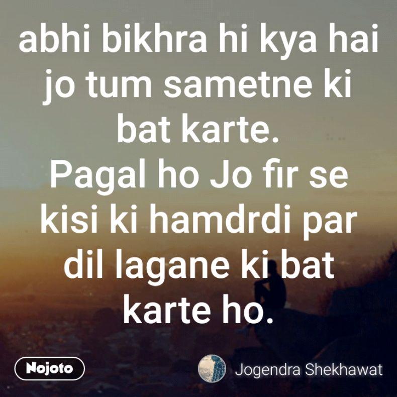 abhi bikhra hi kya hai jo tum sametne ki bat karte. Pagal ho Jo fir se kisi ki hamdrdi par dil lagane ki bat karte ho.