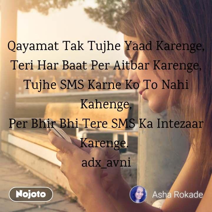 Qayamat Tak Tujhe Yaad Karenge, Teri Har Baat Per Aitbar Karenge, Tujhe SMS Karne Ko To Nahi Kahenge, Per Bhir Bhi Tere SMS Ka Intezaar Karenge.  adx_avni