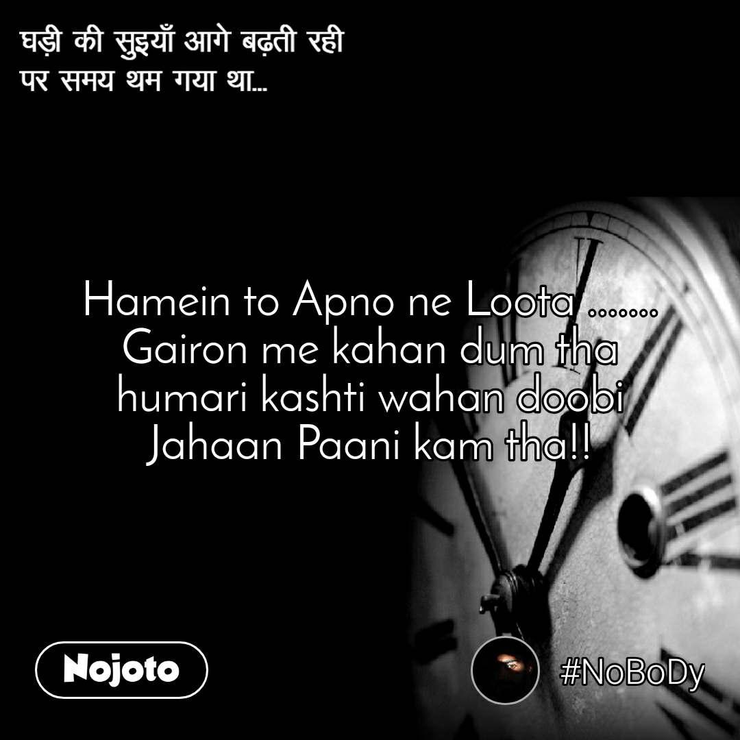 घड़ी की सुइयाँ आगे बढ़ती रही  पर समय थम गया था... Hamein to Apno ne Loota ....... Gairon me kahan dum tha humari kashti wahan doobi Jahaan Paani kam tha!!