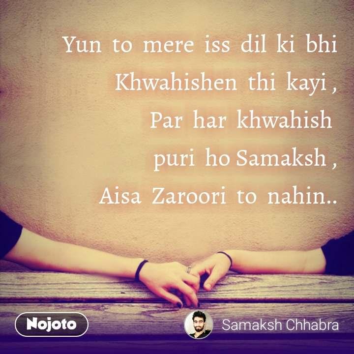 Yun  to  mere  iss  dil  ki  bhi Khwahishen  thi  kayi , Par  har  khwahish   puri  ho Samaksh , Aisa  Zaroori  to  nahin..