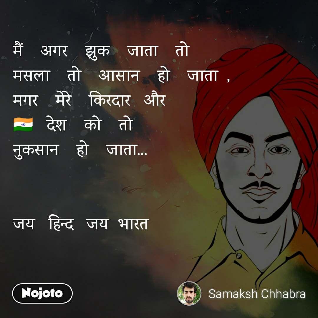 मैं    अगर    झुक    जाता    तो मसला    तो    आसान    हो    जाता  , मगर    मेरे    किरदार   और 🇮🇳   देश    को    तो नुकसान    हो    जाता...   जय   हिन्द   जय  भारत
