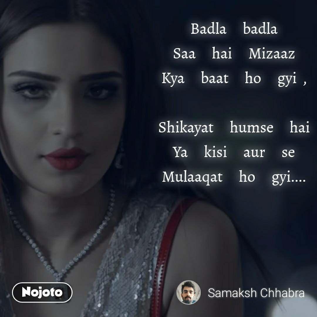 Badla     badla Saa     hai     Mizaaz Kya     baat     ho     gyi  ,  Shikayat     humse     hai Ya     kisi     aur     se Mulaaqat     ho     gyi....